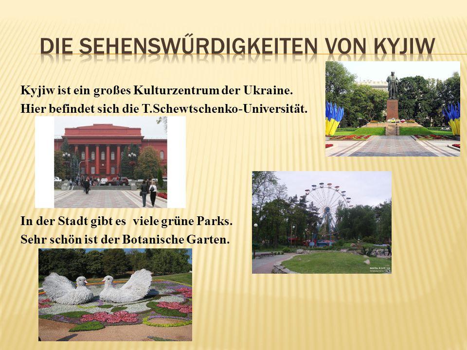 Kyjiw ist ein großes Kulturzentrum der Ukraine. Hier befindet sich die T.Schewtschenko-Universität. In der Stadt gibt es viele grüne Parks. Sehr schön