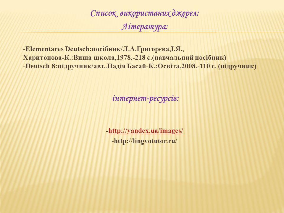 Список використаних джерел: Література: -Elementares Deutsch:посібник/Л.А.Григорєва,І.Я., Харитонова-К.:Вища школа,1978.-218 с.(навчальний посібник) -