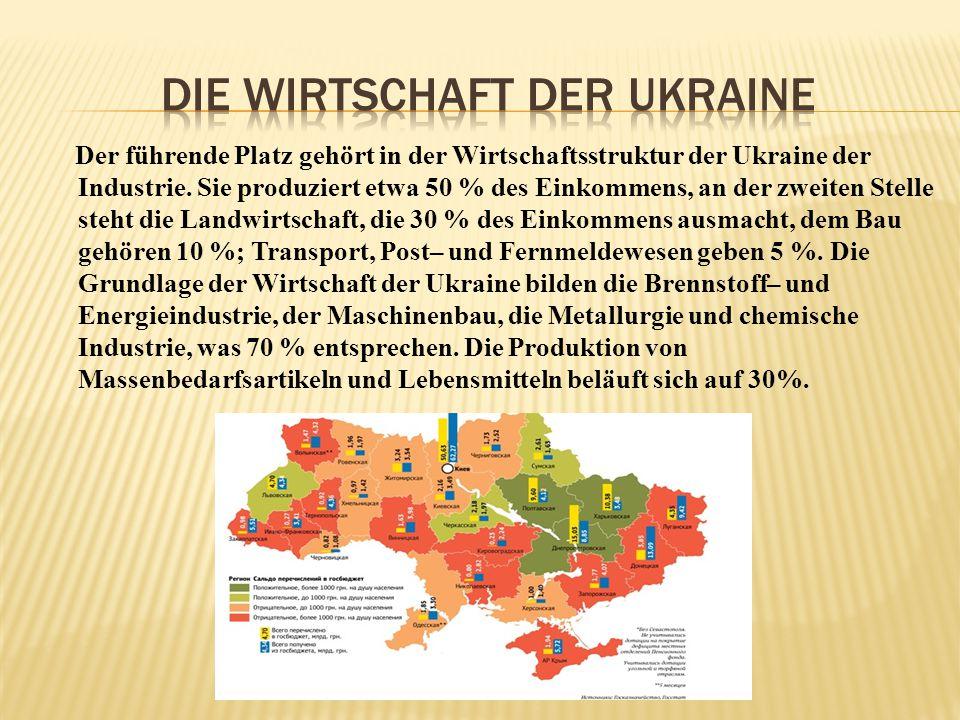 Der führende Platz gehört in der Wirtschaftsstruktur der Ukraine der Industrie. Sie produziert etwa 50 % des Einkommens, an der zweiten Stelle steht d