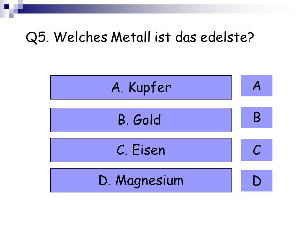Q5. Welches Metall ist das edelste? A B C D A. Kupfer B. Gold C. Eisen D. Magnesium