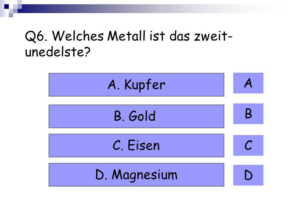 Q6. Welches Metall ist das zweit- unedelste? A B C D A. Kupfer B. Gold C. Eisen D. Magnesium