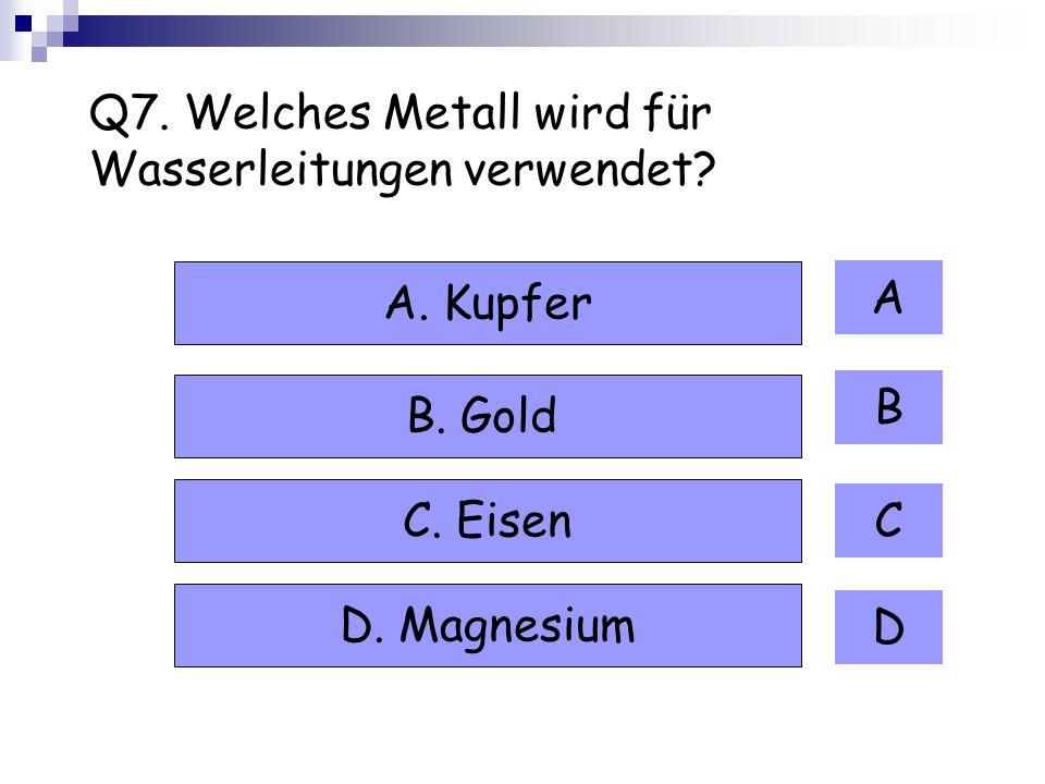 Q7. Welches Metall wird für Wasserleitungen verwendet? A B C D A. Kupfer B. Gold C. Eisen D. Magnesium