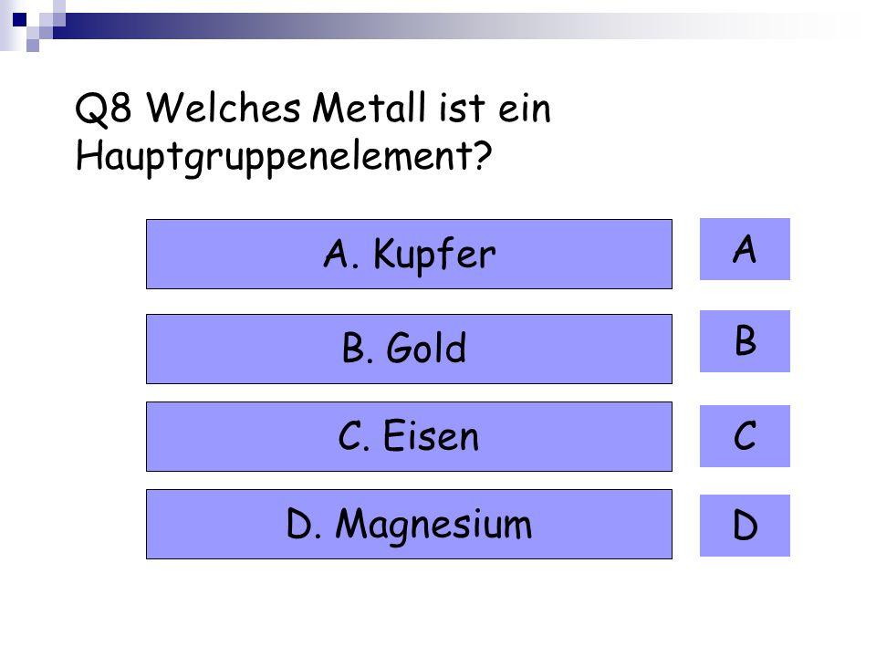Q8 Welches Metall ist ein Hauptgruppenelement? A B C D A. Kupfer B. Gold C. Eisen D. Magnesium