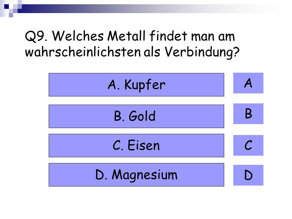 Q9. Welches Metall findet man am wahrscheinlichsten als Verbindung? A B C D A. Kupfer B. Gold C. Eisen D. Magnesium