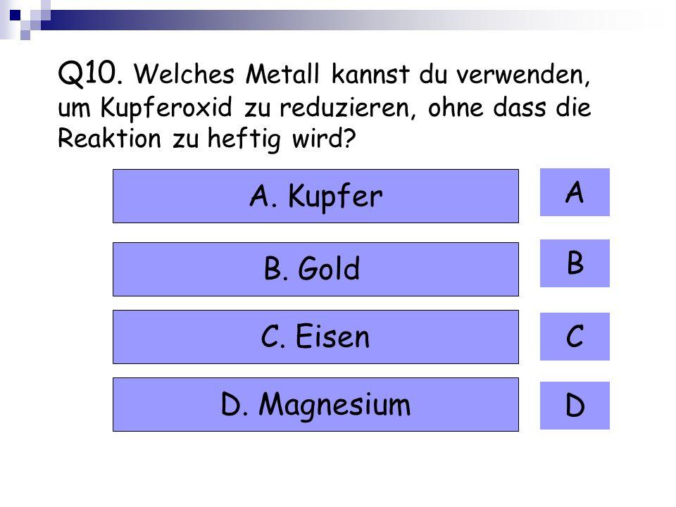 Q10. Welches Metall kannst du verwenden, um Kupferoxid zu reduzieren, ohne dass die Reaktion zu heftig wird? A B C D A. Kupfer B. Gold C. Eisen D. Mag