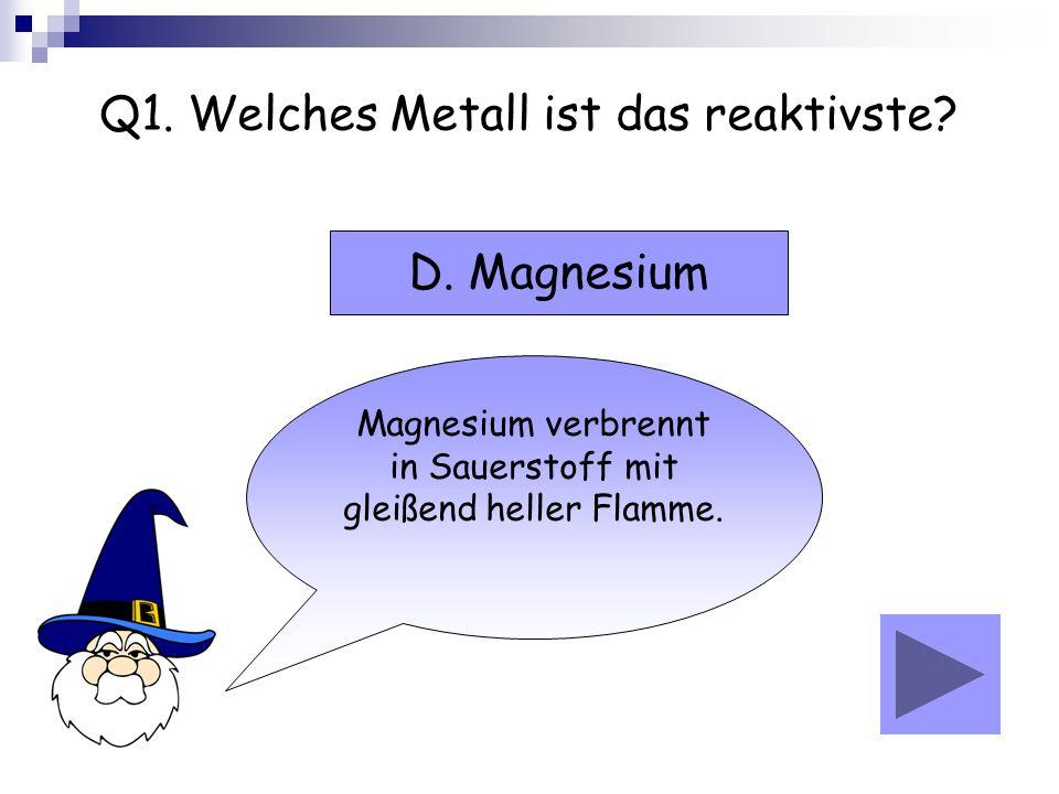 Q1. Welches Metall ist das reaktivste? Magnesium verbrennt in Sauerstoff mit gleißend heller Flamme. D. Magnesium