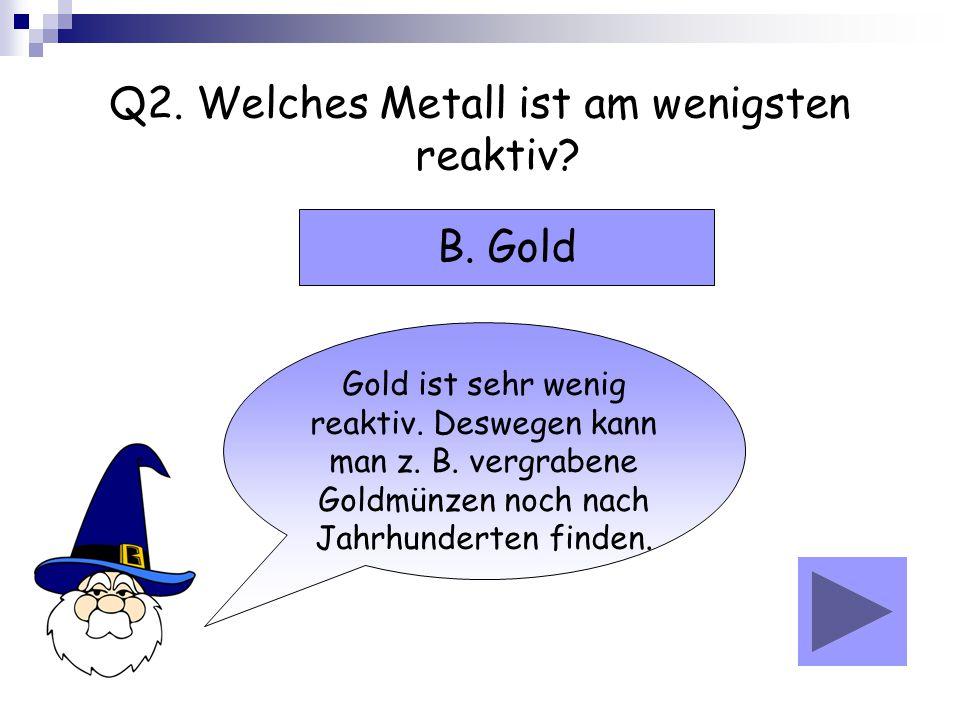 Q2. Welches Metall ist am wenigsten reaktiv? Gold ist sehr wenig reaktiv. Deswegen kann man z. B. vergrabene Goldmünzen noch nach Jahrhunderten finden