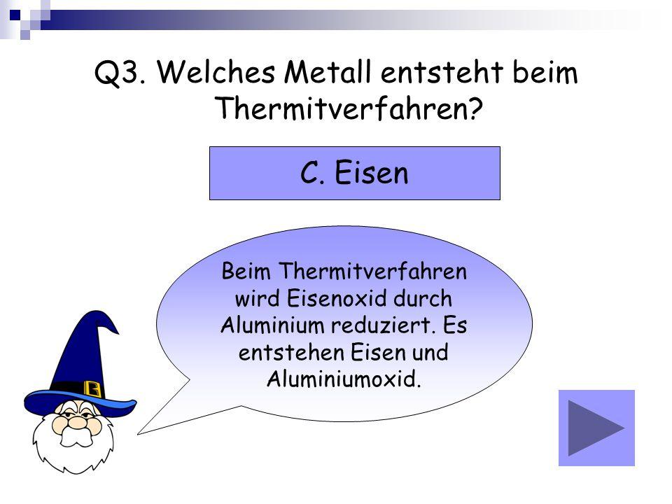 Q3. Welches Metall entsteht beim Thermitverfahren? Beim Thermitverfahren wird Eisenoxid durch Aluminium reduziert. Es entstehen Eisen und Aluminiumoxi