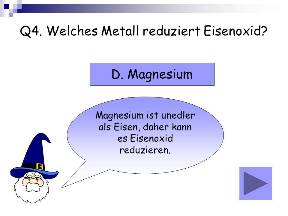 Q4. Welches Metall reduziert Eisenoxid? Magnesium ist unedler als Eisen, daher kann es Eisenoxid reduzieren. D. Magnesium