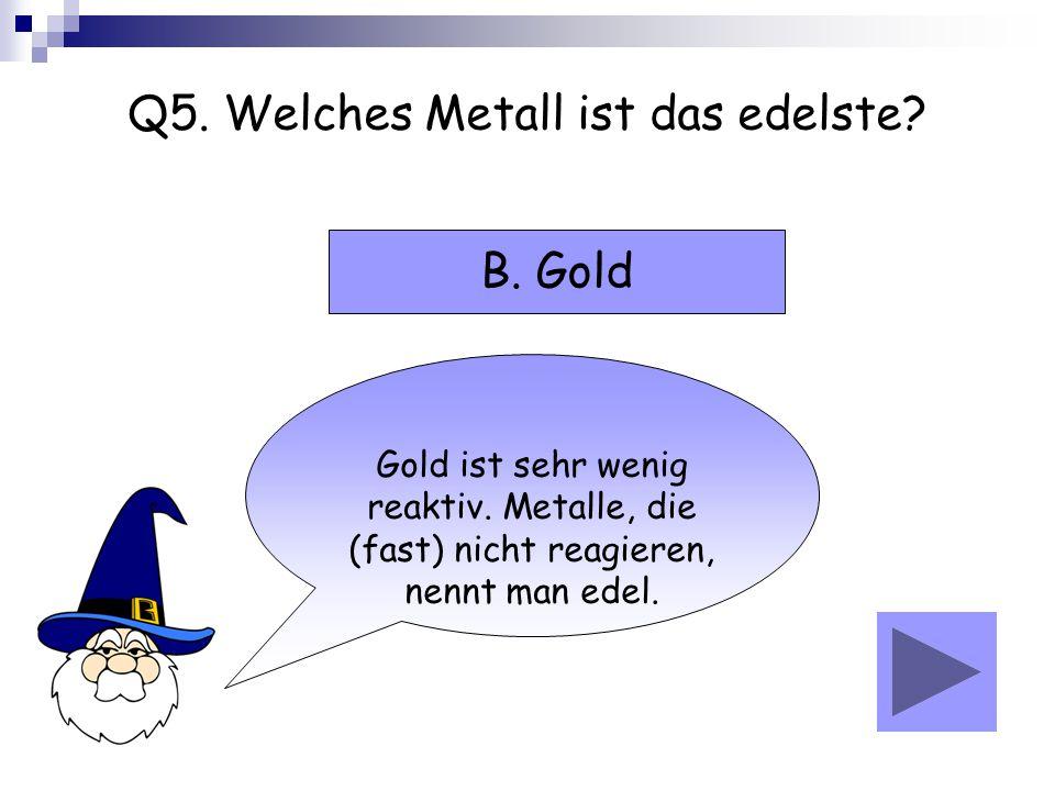 Q5. Welches Metall ist das edelste? Gold ist sehr wenig reaktiv. Metalle, die (fast) nicht reagieren, nennt man edel. B. Gold