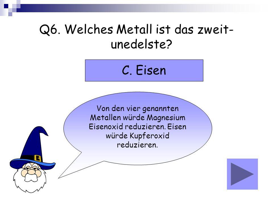Q6. Welches Metall ist das zweit- unedelste? Von den vier genannten Metallen würde Magnesium Eisenoxid reduzieren. Eisen würde Kupferoxid reduzieren.