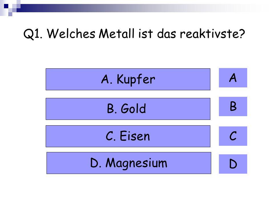 Q1. Welches Metall ist das reaktivste? A B C D A. Kupfer B. Gold C. Eisen D. Magnesium