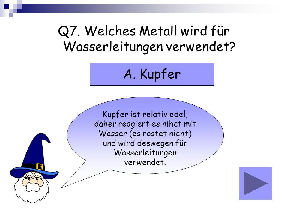 Q7. Welches Metall wird für Wasserleitungen verwendet? Kupfer ist relativ edel, daher reagiert es nihct mit Wasser (es rostet nicht) und wird deswegen