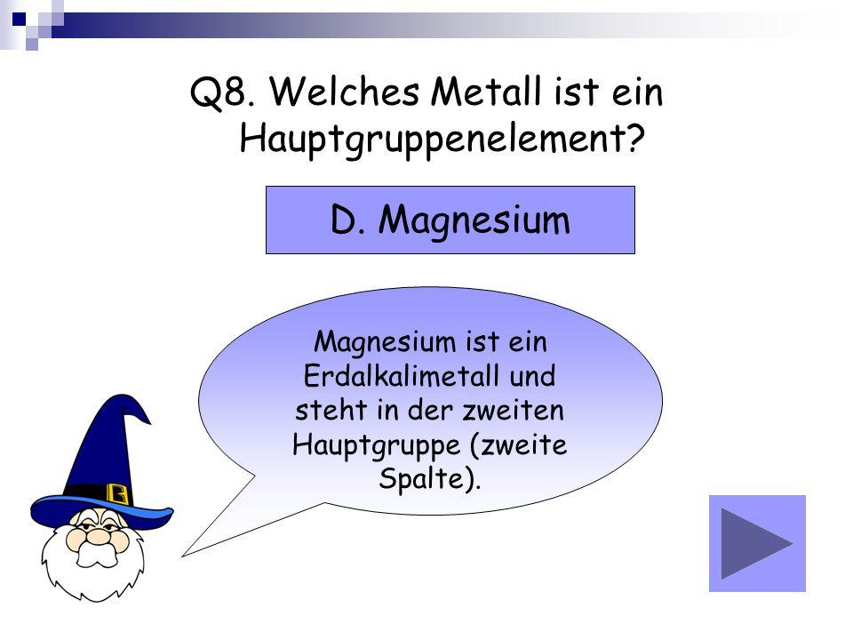 Q8. Welches Metall ist ein Hauptgruppenelement? Magnesium ist ein Erdalkalimetall und steht in der zweiten Hauptgruppe (zweite Spalte). D. Magnesium