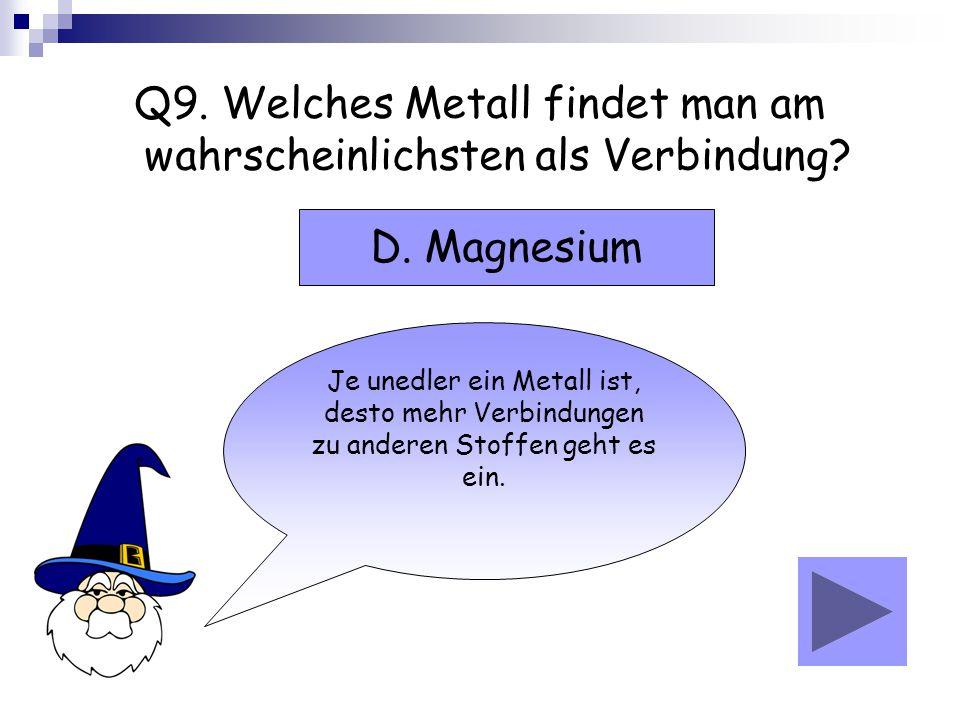 Q9. Welches Metall findet man am wahrscheinlichsten als Verbindung? Je unedler ein Metall ist, desto mehr Verbindungen zu anderen Stoffen geht es ein.