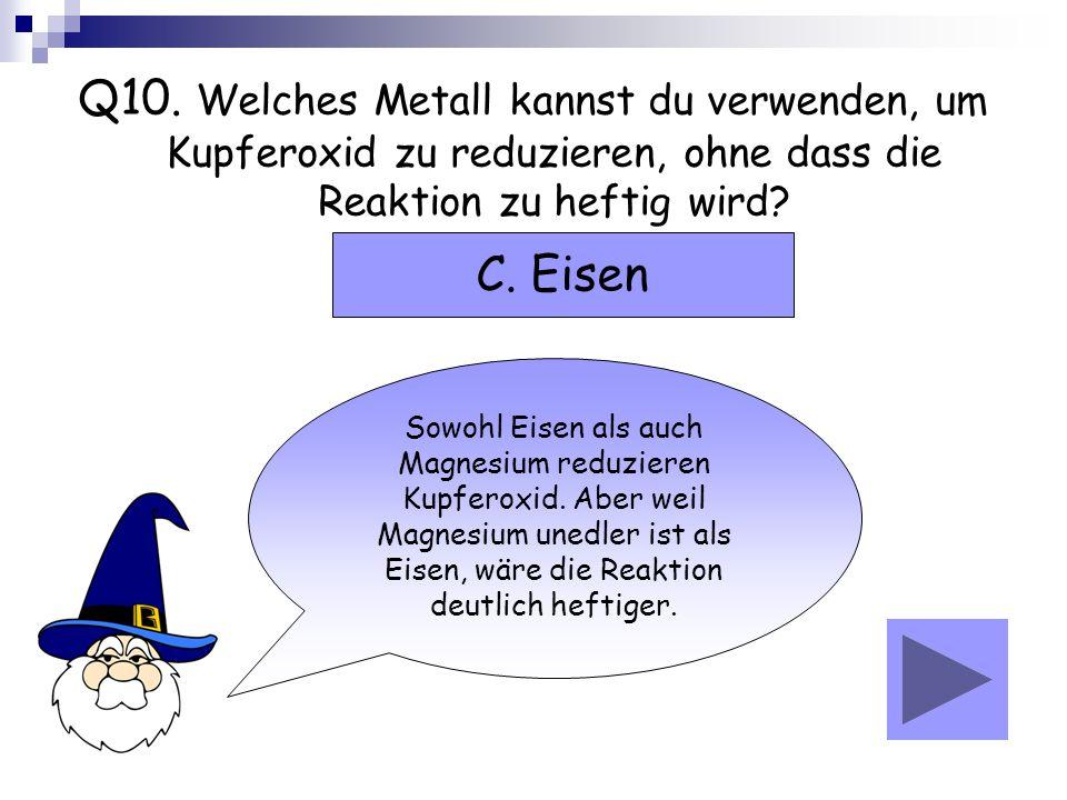 Q10. Welches Metall kannst du verwenden, um Kupferoxid zu reduzieren, ohne dass die Reaktion zu heftig wird? Sowohl Eisen als auch Magnesium reduziere