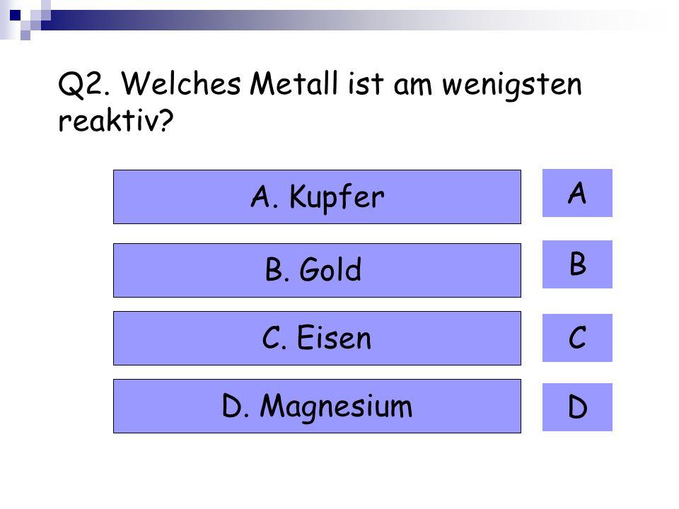 Q2. Welches Metall ist am wenigsten reaktiv? A B C D A. Kupfer B. Gold C. Eisen D. Magnesium