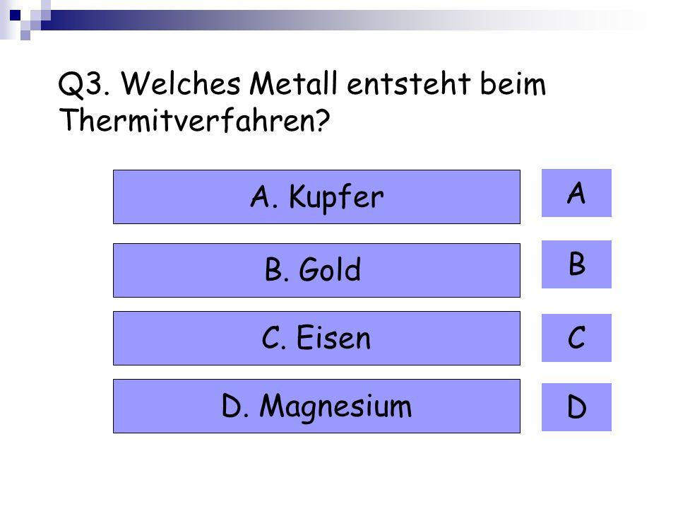 Q3. Welches Metall entsteht beim Thermitverfahren? A B C D A. Kupfer B. Gold C. Eisen D. Magnesium