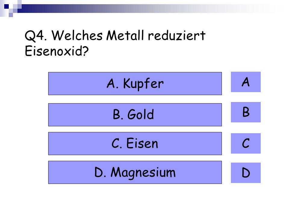 Q4. Welches Metall reduziert Eisenoxid? A B C D A. Kupfer B. Gold C. Eisen D. Magnesium