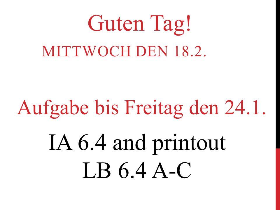 MITTWOCH DEN 18.2. Aufgabe bis Freitag den 24.1. IA 6.4 and printout LB 6.4 A-C Guten Tag!