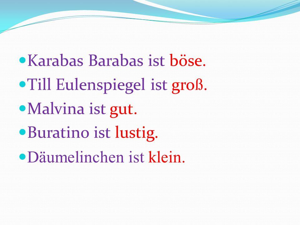 Karabas Barabas ist böse. Till Eulenspiegel ist gro ß. Malvina ist gut. Buratino ist lustig. Däumelinchen ist klein.