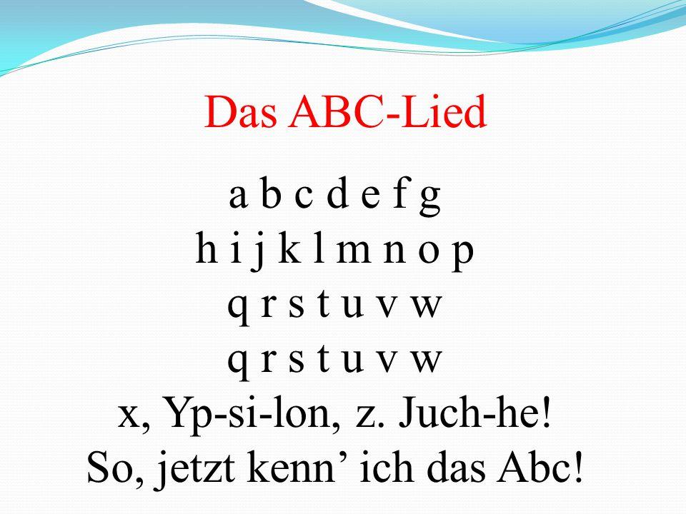 Das ABC-Lied a b c d e f g h i j k l m n o p q r s t u v w x, Yp-si-lon, z. Juch-he! So, jetzt kenn' ich das Abc!