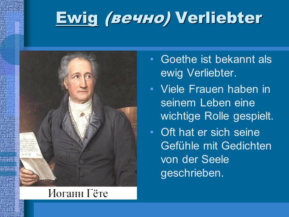 Ewig (вечно) Verliebter Goethe ist bekannt als ewig Verliebter. Viele Frauen haben in seinem Leben eine wichtige Rolle gespielt. Oft hat er sich seine