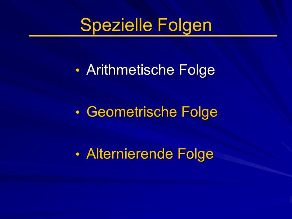 Spezielle Folgen Arithmetische Folge Arithmetische Folge Geometrische Folge Geometrische Folge Alternierende Folge Alternierende Folge