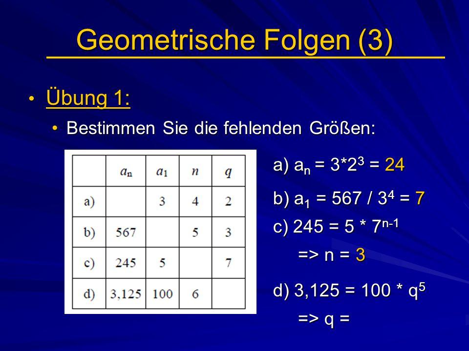 Geometrische Folgen (3) Übung 1: Übung 1: Bestimmen Sie die fehlenden Größen:Bestimmen Sie die fehlenden Größen: a) a n = 3*2 3 = 24 a) a n = 3*2 3 =