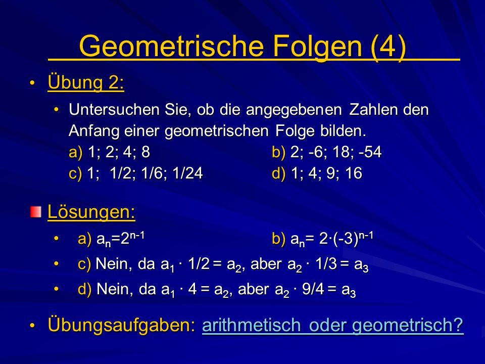 Geometrische Folgen (4) Übung 2: Übung 2: Untersuchen Sie, ob die angegebenen Zahlen den Anfang einer geometrischen Folge bilden. a) 1; 2; 4; 8b) 2; -