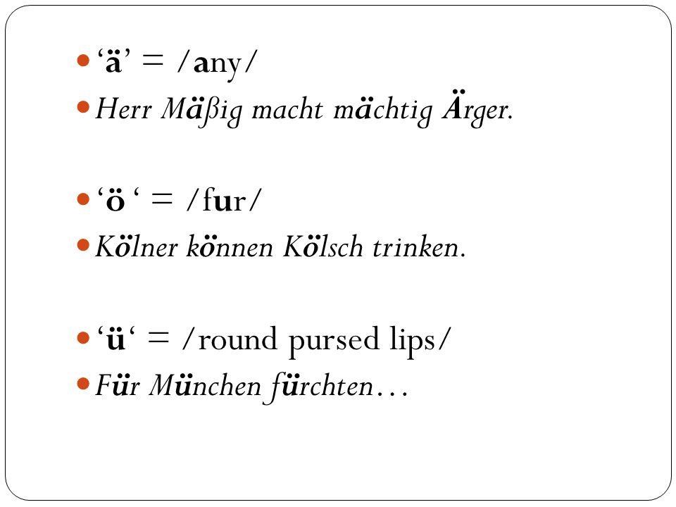 'ä' = /any/ Herr Mäßig macht mächtig Ärger. 'ö ' = /fur/ Kölner können Kölsch trinken.