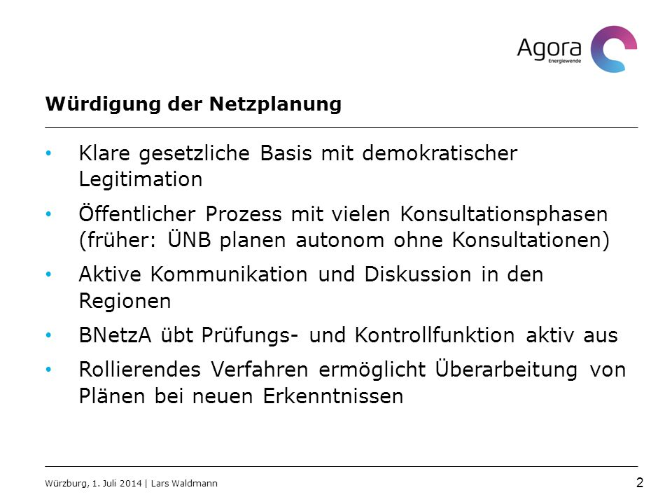 Würdigung der Netzplanung Klare gesetzliche Basis mit demokratischer Legitimation Öffentlicher Prozess mit vielen Konsultationsphasen (früher: ÜNB planen autonom ohne Konsultationen) Aktive Kommunikation und Diskussion in den Regionen BNetzA übt Prüfungs- und Kontrollfunktion aktiv aus Rollierendes Verfahren ermöglicht Überarbeitung von Plänen bei neuen Erkenntnissen Würzburg, 1.