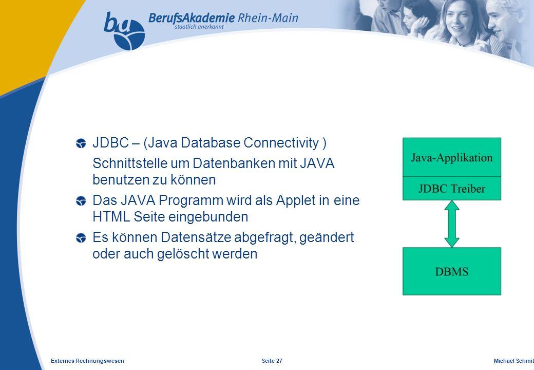 Externes Rechnungswesen Seite 27 Michael Schmitt, CFA JDBC – (Java Database Connectivity ) Schnittstelle um Datenbanken mit JAVA benutzen zu können Das JAVA Programm wird als Applet in eine HTML Seite eingebunden Es können Datensätze abgefragt, geändert oder auch gelöscht werden