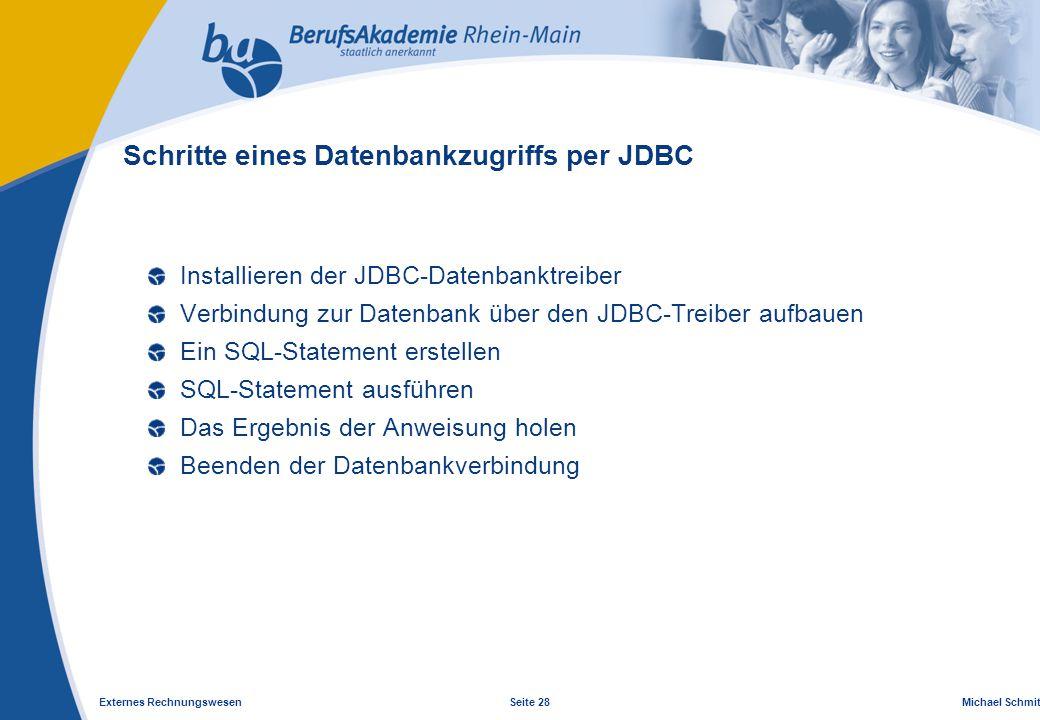 Externes Rechnungswesen Seite 28 Michael Schmitt, CFA Schritte eines Datenbankzugriffs per JDBC Installieren der JDBC-Datenbanktreiber Verbindung zur Datenbank über den JDBC-Treiber aufbauen Ein SQL-Statement erstellen SQL-Statement ausführen Das Ergebnis der Anweisung holen Beenden der Datenbankverbindung