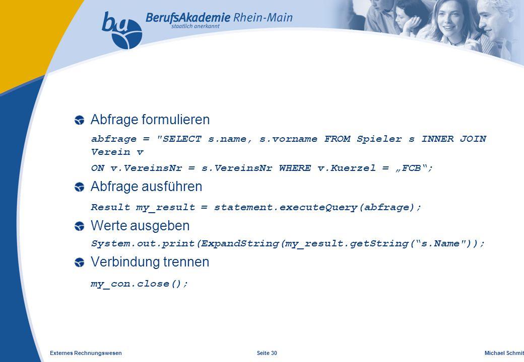 "Externes Rechnungswesen Seite 30 Michael Schmitt, CFA Abfrage formulieren abfrage = SELECT s.name, s.vorname FROM Spieler s INNER JOIN Verein v ON v.VereinsNr = s.VereinsNr WHERE v.Kuerzel = ""FCB ; Abfrage ausführen Result my_result = statement.executeQuery(abfrage); Werte ausgeben System.out.print(ExpandString(my_result.getString( s.Name )); Verbindung trennen my_con.close();"