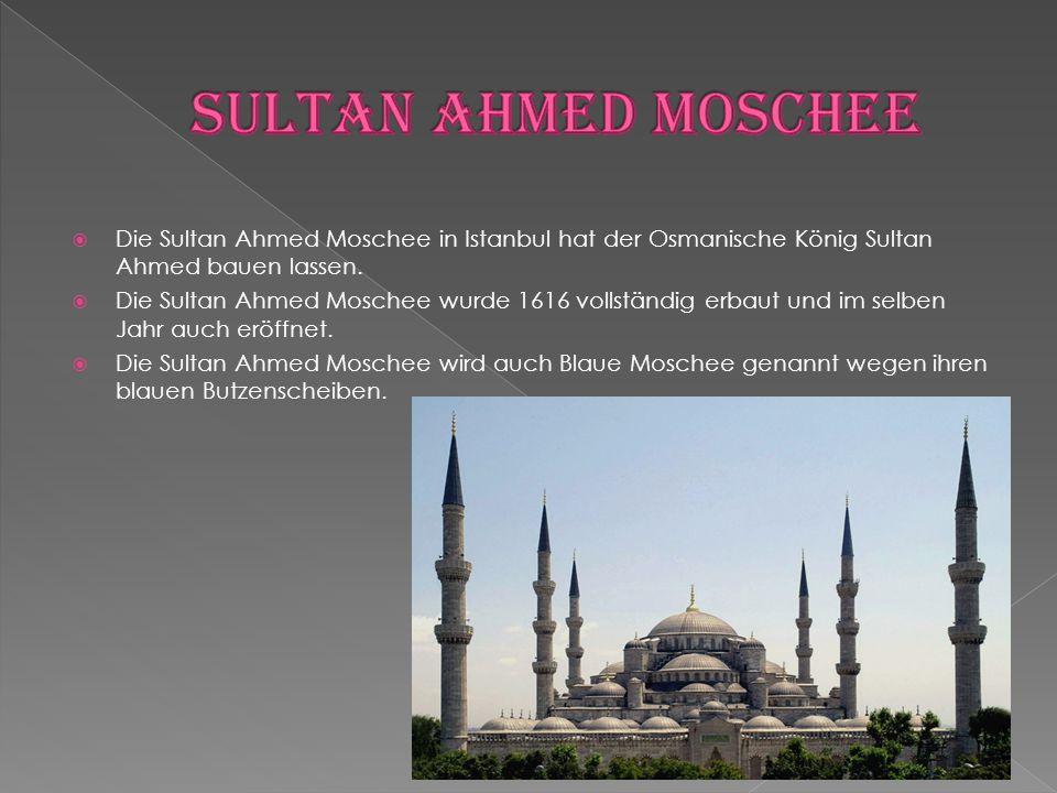  Die Sultan Ahmed Moschee in Istanbul hat der Osmanische König Sultan Ahmed bauen lassen.  Die Sultan Ahmed Moschee wurde 1616 vollständig erbaut un