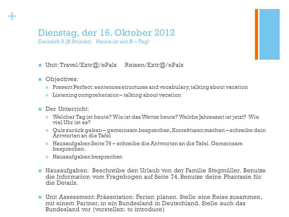 + Dienstag, der 16. Oktober 2012 Deutsch 3 (B Stunde) Heute ist ein B – Tag.