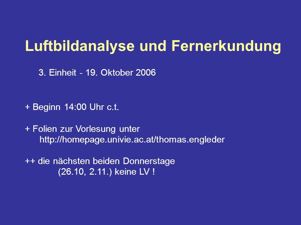 Luftbildanalyse und Fernerkundung 3. Einheit - 19. Oktober 2006 + Beginn 14:00 Uhr c.t. + Folien zur Vorlesung unter http://homepage.univie.ac.at/thom