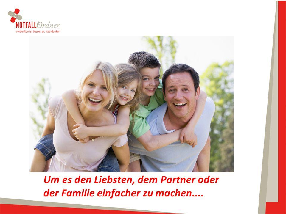 Um es den Liebsten, dem Partner oder der Familie einfacher zu machen....