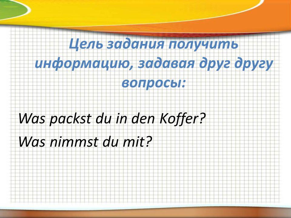 Цель задания получить информацию, задавая друг другу вопросы: Was packst du in den Koffer.