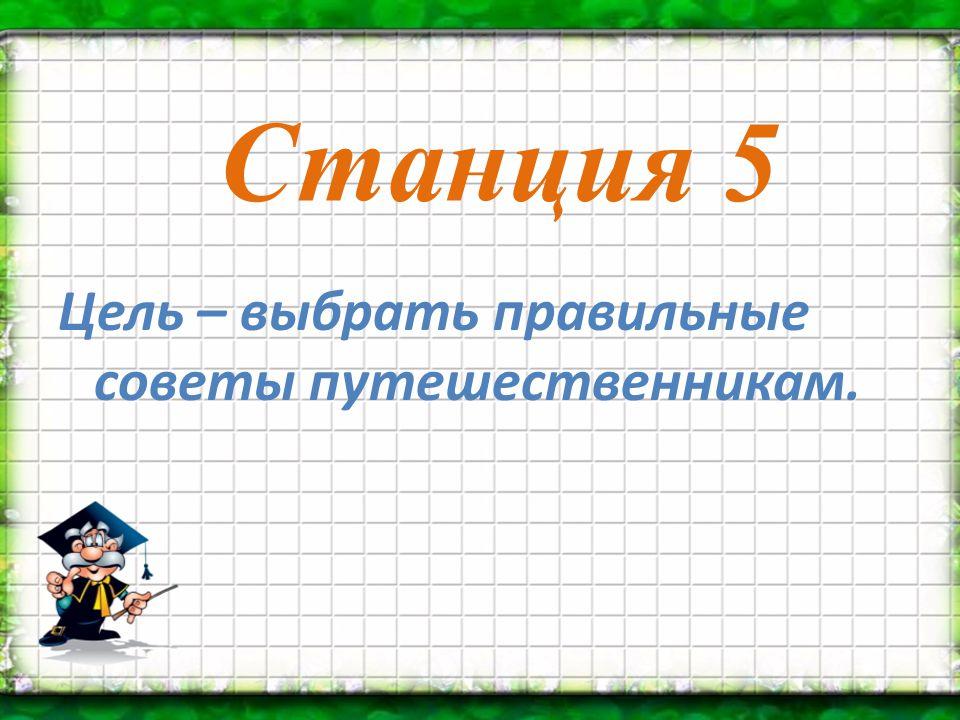 Станция 5 Цель – выбрать правильные советы путешественникам.