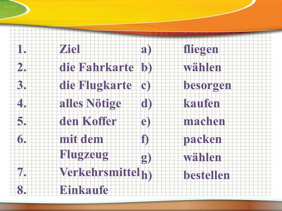 1.Ziel 2.die Fahrkarte 3.die Flugkarte 4.alles Nötige 5.den Koffer 6.mit dem Flugzeug 7.Verkehrsmittel 8.Einkaufe a)fliegen b)wählen c)besorgen d)kaufen e)machen f)packen g)wählen h)bestellen