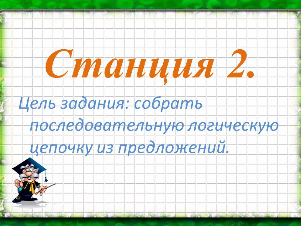 Станция 2. Цель задания: собрать последовательную логическую цепочку из предложений.