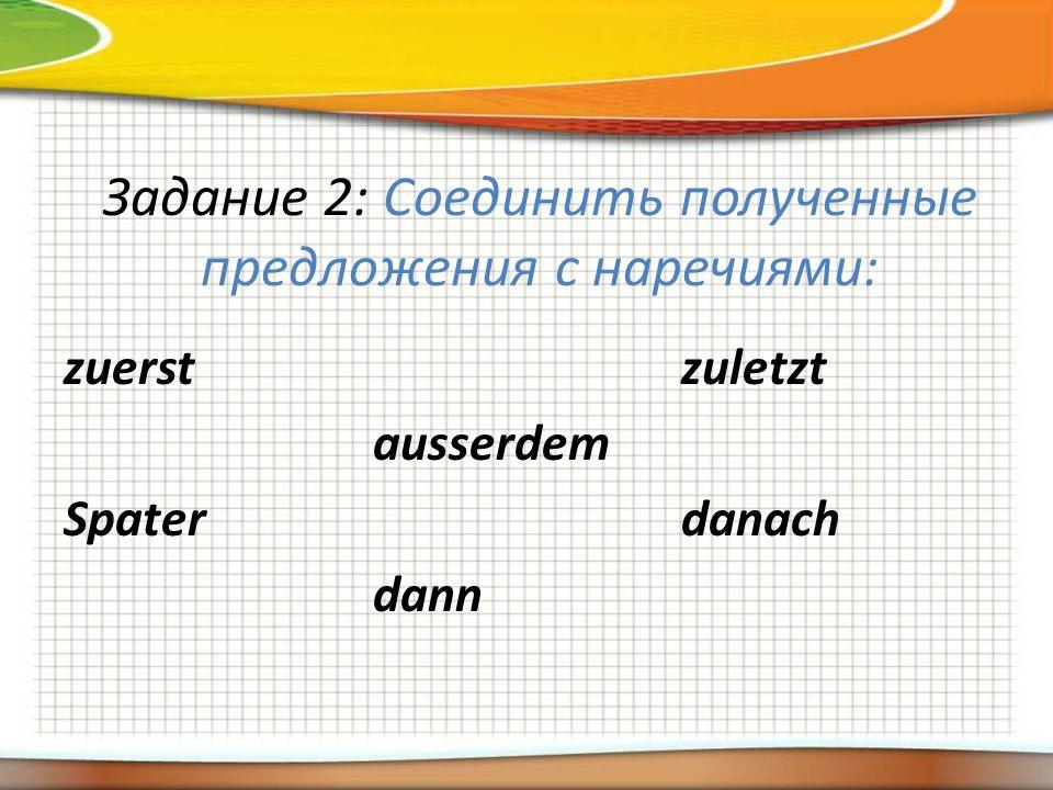 Задание 2: Соединить полученные предложения с наречиями: zuerst Spater аusserdem dann zuletzt danach