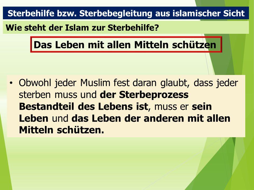 Sterbehilfe bzw. Sterbebegleitung aus islamischer Sicht Wie steht der Islam zur Sterbehilfe? Das Leben mit allen Mitteln schützen Obwohl jeder Muslim