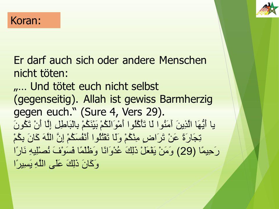 """Koran: Er darf auch sich oder andere Menschen nicht töten: """"… Und tötet euch nicht selbst (gegenseitig). Allah ist gewiss Barmherzig gegen euch."""" (Sur"""
