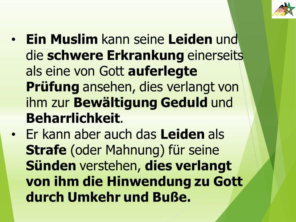 Ein Muslim kann seine Leiden und die schwere Erkrankung einerseits als eine von Gott auferlegte Prüfung ansehen, dies verlangt von ihm zur Bewältigung