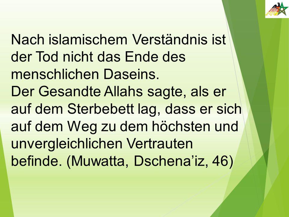 Nach islamischem Verständnis ist der Tod nicht das Ende des menschlichen Daseins. Der Gesandte Allahs sagte, als er auf dem Sterbebett lag, dass er si