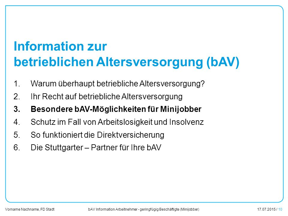bAV Information Arbeitnehmer - geringfügig Beschäftigte (Minijobber)17.07.2015 / 10 Vorname Nachname, FD Stadt Übersicht Information zur betrieblichen