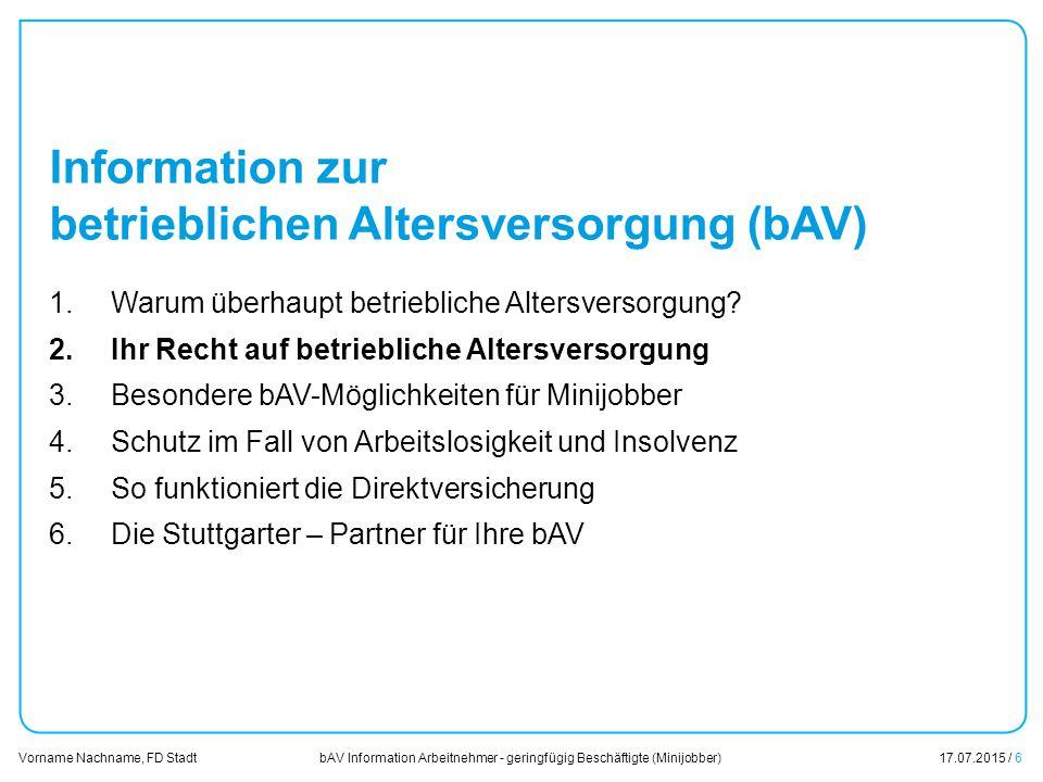 bAV Information Arbeitnehmer - geringfügig Beschäftigte (Minijobber)17.07.2015 / 6 Vorname Nachname, FD Stadt Übersicht Information zur betrieblichen